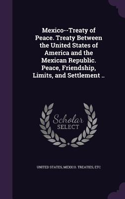Mexico--Treaty of Peace. Treaty Between the United States of America and the Mexican Republic. Peace, Friendship, Limits, and Settlement .. - United States (Creator), and Mexico Treaties, Etc (Creator)
