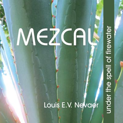 Mezcal: Under the Spell of Firewater - Nevaer, Louis E V, and Gordon, Clay (Contributions by), and Rexler, John (Contributions by)