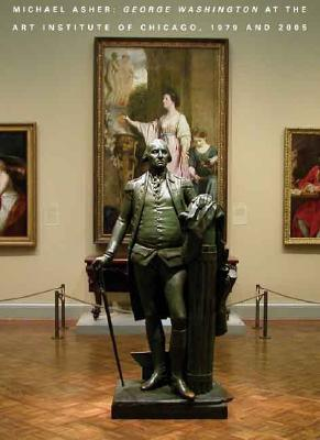 Michael Asher: George Washington at the Art Institute of Chicago, 1979 and 2005 - Moeller, Whitney, and Rorimer, Anne, and Rondeau, James (Introduction by)