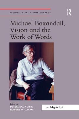 Michael Baxandall, Vision and the Work of Words - Mack, Peter, and Williams, Robert