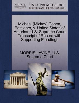 Michael (Mickey) Cohen, Petitioner, V. United States of America. U.S. Supreme Court Transcript of Record with Supporting Pleadings - Lavine, Morris, and U S Supreme Court (Creator)