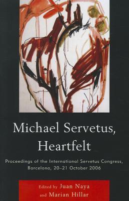 Michael Servetus, Heartfelt: Proceedings of the International Servetus Congress, Barcelona, 20-21 October 2006 - Naya, Juan (Editor), and Hillar, Marian (Editor)