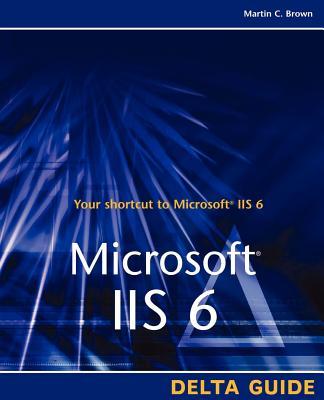 Microsoft IIS 6 Delta Guide - Brown, Martin C