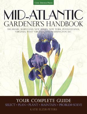Mid-Atlantic Gardener's Handbook: Your Complete Guide: Select, Plan, Plant, Maintain, Problem-Solve - Delaware, Maryland, New Jersey, New York, Pennsylvania, Virginia, West Virginia, and Washington D.C. - Elzer-Peters, Katie
