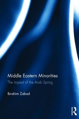 Middle Eastern Minorities: The Impact of the Arab Spring - Zabad, Ibrahim