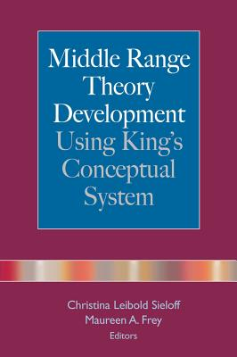 Middle Range Theory Development Using King's Conceptual System - Frey, Maureen A, RN, PhD (Editor)