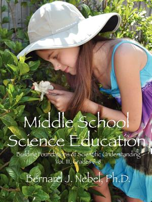 Middle School Science Education: Building Foundations of Scientific Understanding, Vol. III, Grades 6-8 - Nebel Phd, Bernard J