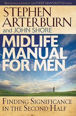 Midlife Manual for Men: Finding Significance in the Second Half - Arterburn, Stephen, and Shore, John