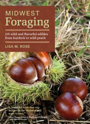 Midwest Foraging: 115 Wild and Flavorful Edibles from Burdock to Wild Peach - Rose, Lisa M