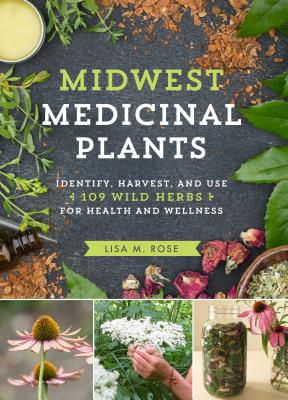 Midwest Medicinal Plants: Identify, Harvest, and Use 109 Wild Herbs for Health and Wellness - Rose, Lisa M