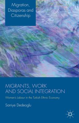 Migrants, Work and Social Integration: Women's Labour in the Turkish Ethnic Economy - Dedeoglu, Saniye