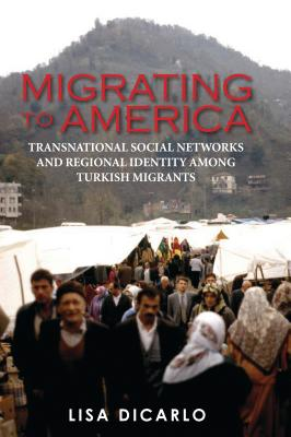 Migrating to America: Transnational Social Networks and Regional Identity Among Turkish Migrants - DiCarlo, Lisa