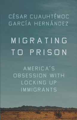 Migrating to Prison: America's Obsession with Locking Up Immigrants - Hernandez, Cesar Cuauhtemoc Garcia
