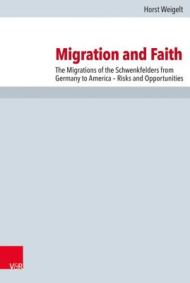 Migration and Faith: The Migrations of the Schwenkfelders from Germany to America - Risks and Opportunities - Weigelt, Horst, and Viehmeyer, L Allen (Translated by)