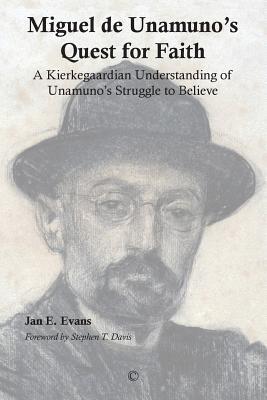 Miguel de Unamuno's Quest for Faith: A Kierkegaardian Understanding of Unamuno's Struggle to Believe - Evans, Jan E, and Davis, Stephen T (Foreword by)