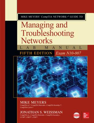 Mike Meyers' CompTIA Network+ Guide to Managing and Troubleshooting Networks Lab Manual, Fifth Edition (Exam N10-007) - Meyers, Mike, and Weissman, Jonathan