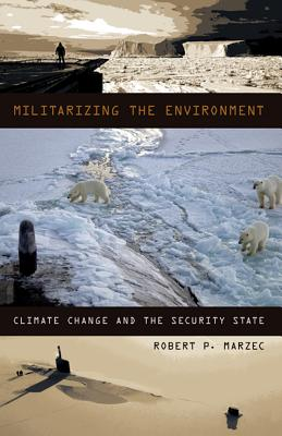 Militarizing the Environment: Climate Change and the Security State - Marzec, Robert P