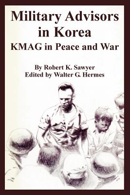 Military Advisors in Korea: Kmag in Peace and War - Sawyer, Robert K, and Hermes, Walter G (Editor)