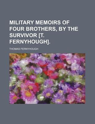 Military Memoirs of Four Brothers, by the Survivor [T. Fernyhough]. - Fernyhough, Thomas