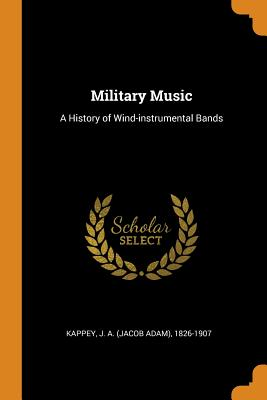 Military Music: A History of Wind-Instrumental Bands - Kappey, J a 1826-1907