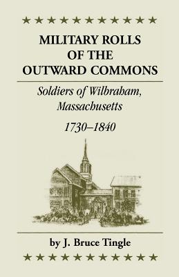 Military Rolls of the Outward Commons: Soldiers of Wilbraham, Massachusetts, 1730-1840 - Tingle, J Bruce