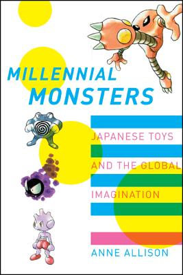 Millennial Monsters: Japanese Toys and the Global Imagination - Allison, Anne, and Cross, Gary (Foreword by)