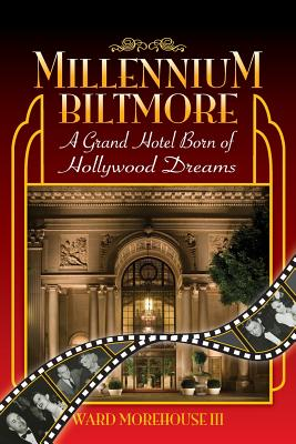 Millennium Biltmore: A Grand Hotel Born of Hollywood Dreams - Morehouse, Ward III