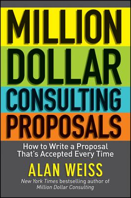 Million Dollar Consulting Proposals: How to Write a Proposal That's Accepted Every Time - Weiss, Alan
