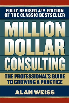 Million Dollar Consulting: The Professional's Guide to Growing a Practice - Weiss, Alan, Ph.D.