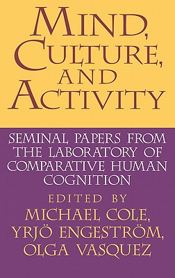 Mind, Culture, and Activity: Seminal Papers from the Laboratory of Comparative Human Cognition - Cole, Michael (Editor), and Engestrom, Yrjo (Editor), and Vasquez, Olga A (Editor)