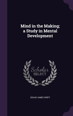 Mind in the Making; A Study in Mental Development - Swift, Edgar James