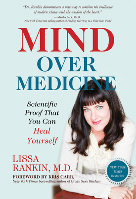 Mind Over Medicine: Scientific Proof That You Can Heal Yourself - Rankin, Lissa, M.D.