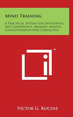 Mind Training: A Practical System for Developing Self Confidence, Memory, Mental Concentration and Character - Rocine, Victor G