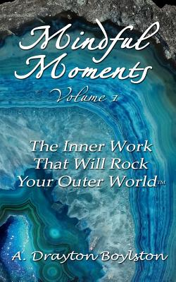 Mindful Moments Volume 1: The Inner Work That Will Rock Your Outer World - Boylston, A Drayton