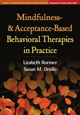 Mindfulness- And Acceptance-Based Behavioral Therapies in Practice - Roemer, Lizabeth, PhD, and Orsillo, Susan M, PhD