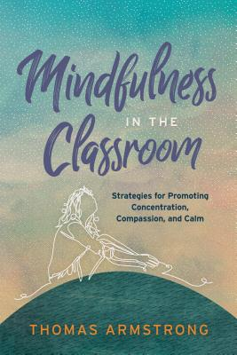 Mindfulness in the Classroom: Strategies for Promoting Concentration, Compassion, and Calm - Armstrong, Thomas