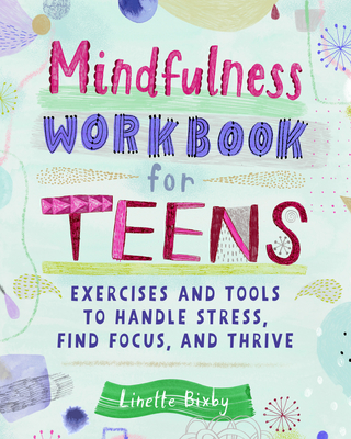 Mindfulness Workbook for Teens: Exercises and Tools to Handle Stress, Find Focus, and Thrive - Bixby, Linette