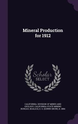 Mineral Production for 1912 - Boalich, E S B 1884, and California Division of Mines and Geolog (Creator), and California State Mining Bureau (Creator)