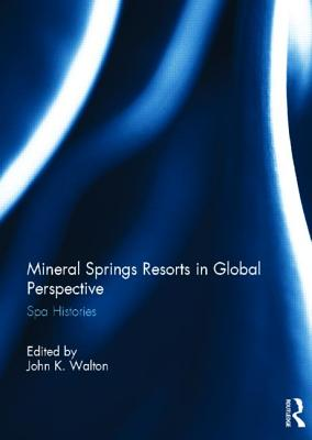 Mineral Springs Resorts in Global Perspective: Spa Histories - Walton, John K. (Editor)