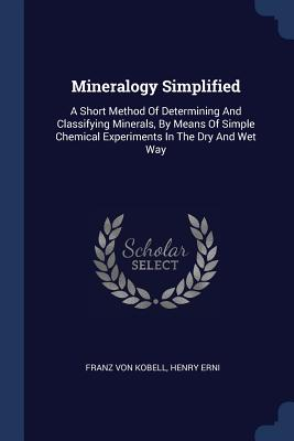 Mineralogy Simplified: A Short Method of Determining and Classifying Minerals, by Means of Simple Chemical Experiments in the Dry and Wet Way - Kobell, Franz Von, and Erni, Henry