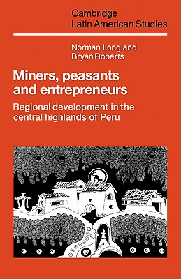 Miners, Peasants and Entrepreneurs: Regional Development in the Central Highlands of Peru - Long, Norman, and Roberts, Bryan
