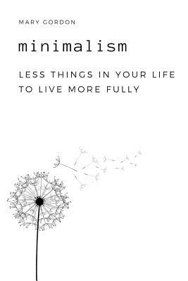 Minimalism: Less Things in Your Life to Live More Fully - Gordon, Mary