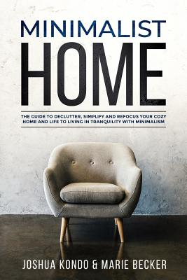Minimalist Home: The Guide to Declutter, Simplify and Refocus Your Cozy Home and Life to Living in Tranquility with Minimalism - Becker, Marie, and Kondo, Joshua