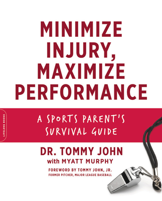 Minimize Injury, Maximize Performance: A Sports Parent's Survival Guide - John, Tommy (Foreword by), and Murphy, Myatt