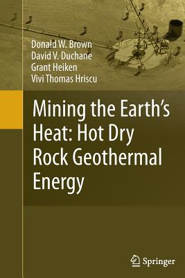Mining the Earth's Heat: Hot Dry Rock Geothermal Energy - Brown, Donald W, and Duchane, David V, and Heiken, Grant