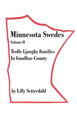 Minnesota Swedes Volume II: Trolle Ljungby Families in Goodhue County - Setterdahl, Lilly (Foreword by)