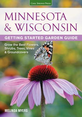 Minnesota & Wisconsin Getting Started Garden Guide: Grow the Best Flowers, Shrubs, Trees, Vines & Groundcovers - Myers, Melinda