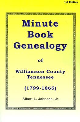 Minute Book Genealogy of Williamson County, Tennessee: 1799-1865 - Johnson, Albert L, Jr.