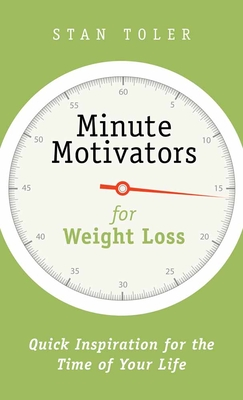 Minute Motivators for Weight Loss: Quick Inspiration for the Time of Your Life - Toler, Stan