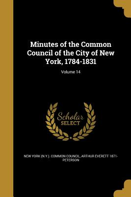 Minutes of the Common Council of the City of New York, 1784-1831; Volume 14 - New York (N y ) Common Council (Creator), and Peterson, Arthur Everett 1871-